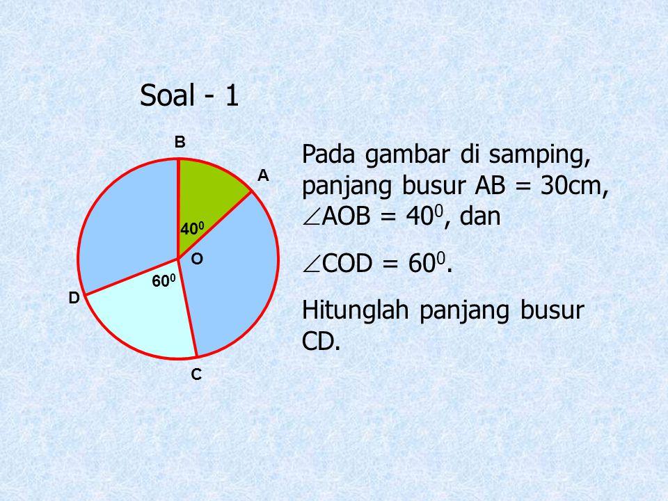 Soal - 1 O D C A B 40 0 60 0 Pada gambar di samping, panjang busur AB = 30cm,  AOB = 40 0, dan  COD = 60 0. Hitunglah panjang busur CD.
