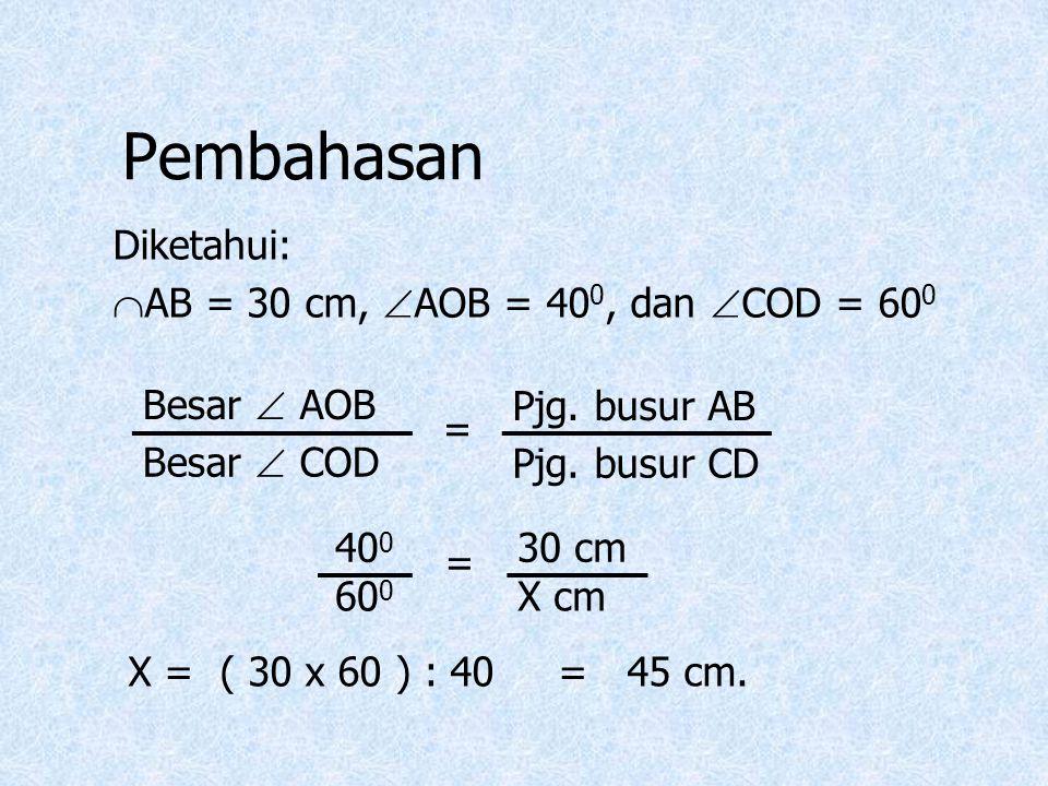 Pembahasan Diketahui:  AB = 30 cm,  AOB = 40 0, dan  COD = 60 0 Besar  AOB = Pjg. busur AB Besar  COD Pjg. busur CD 40 0 = 30 cm 60 0 X cm X = (