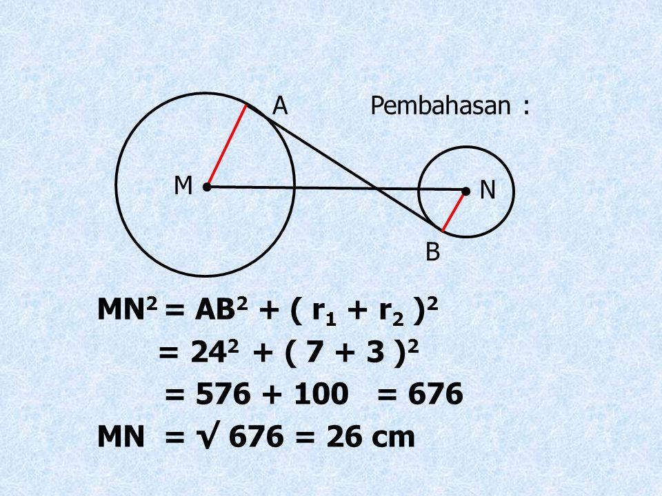 MN 2 = AB 2 + ( r 1 + r 2 ) 2 = 24 2 + ( 7 + 3 ) 2 = 576 + 100 = 676 MN = √ 676 = 26 cm Pembahasan : M   N A B