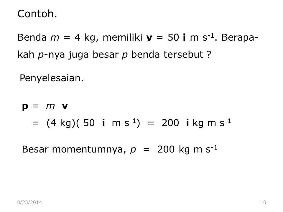 8/23/201410 Benda m = 4 kg, memiliki v = 50 i m s -1.