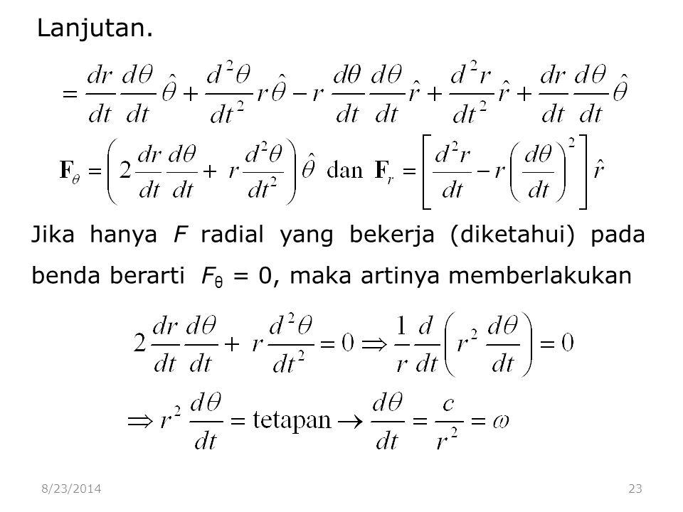 8/23/201423 Jika hanya F radial yang bekerja (diketahui) pada benda berarti F θ = 0, maka artinya memberlakukan Lanjutan.