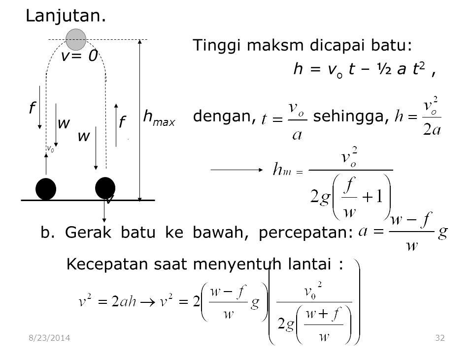 8/23/201432 v v0v0 h max v= 0 f w w f Tinggi maksm dicapai batu: h = v o t – ½ a t 2, dengan, sehingga, b.