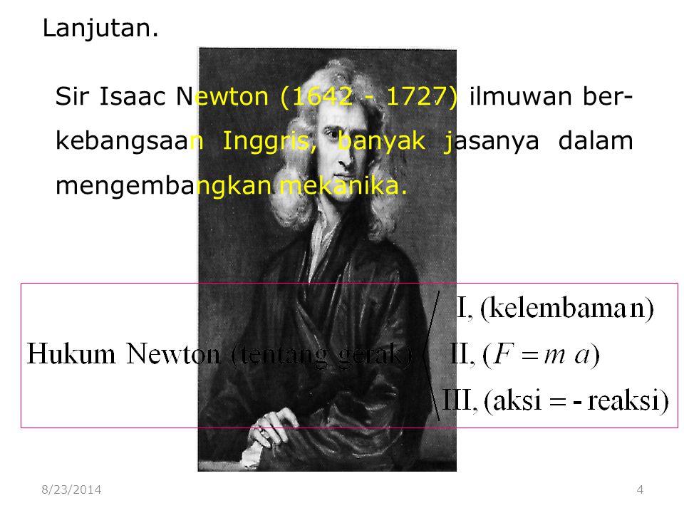8/23/20144 Sir Isaac Newton (1642 - 1727) ilmuwan ber- kebangsaan Inggris, banyak jasanya dalam mengembangkan mekanika.