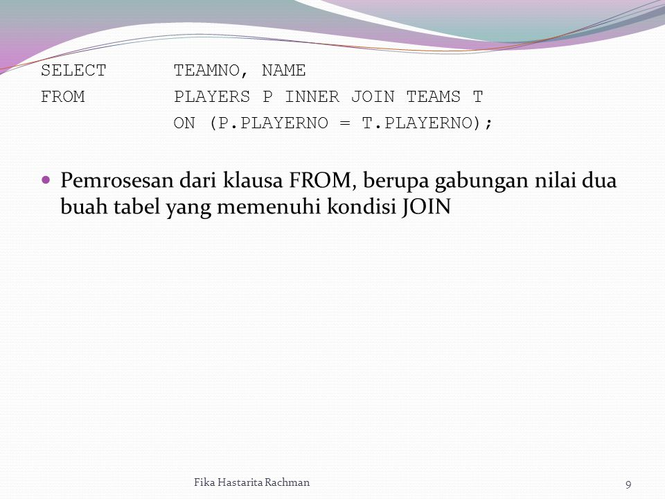 SELECTTEAMNO, NAME FROM PLAYERS P INNER JOIN TEAMS T ON (P.PLAYERNO = T.PLAYERNO); Pemrosesan dari klausa FROM, berupa gabungan nilai dua buah tabel yang memenuhi kondisi JOIN Fika Hastarita Rachman9