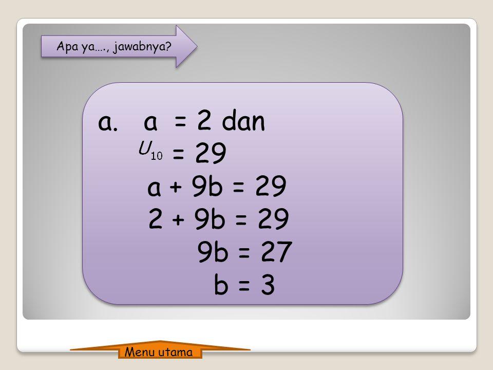 Apa ya…., jawabnya.a. a = 2 dan = 29 a + 9b = 29 2 + 9b = 29 9b = 27 b = 3 a.