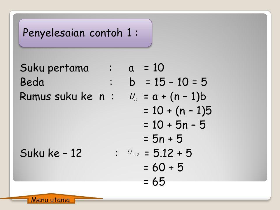 Penyelesaian contoh 1 : Suku pertama : a = 10 Beda : b = 15 – 10 = 5 Rumus suku ke n : = a + (n – 1)b = 10 + (n – 1)5 = 10 + 5n – 5 = 5n + 5 Suku ke – 12 : = 5.12 + 5 = 60 + 5 = 65 Menu utama