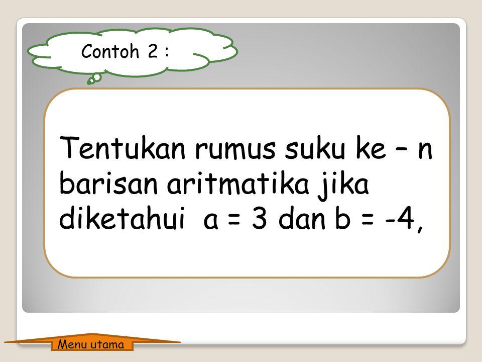 Penyelesaian contoh 1 : Suku pertama : a = 10 Beda : b = 15 – 10 = 5 Rumus suku ke n : = a + (n – 1)b = 10 + (n – 1)5 = 10 + 5n – 5 = 5n + 5 Suku ke –