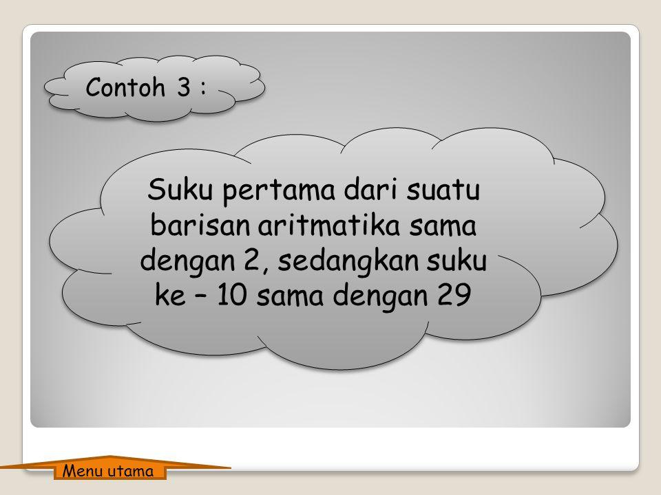 Contoh 3 : Suku pertama dari suatu barisan aritmatika sama dengan 2, sedangkan suku ke – 10 sama dengan 29 Menu utama