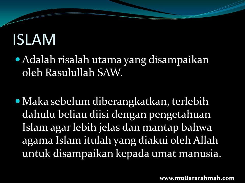 ISLAM Adalah risalah utama yang disampaikan oleh Rasulullah SAW. Maka sebelum diberangkatkan, terlebih dahulu beliau diisi dengan pengetahuan Islam ag