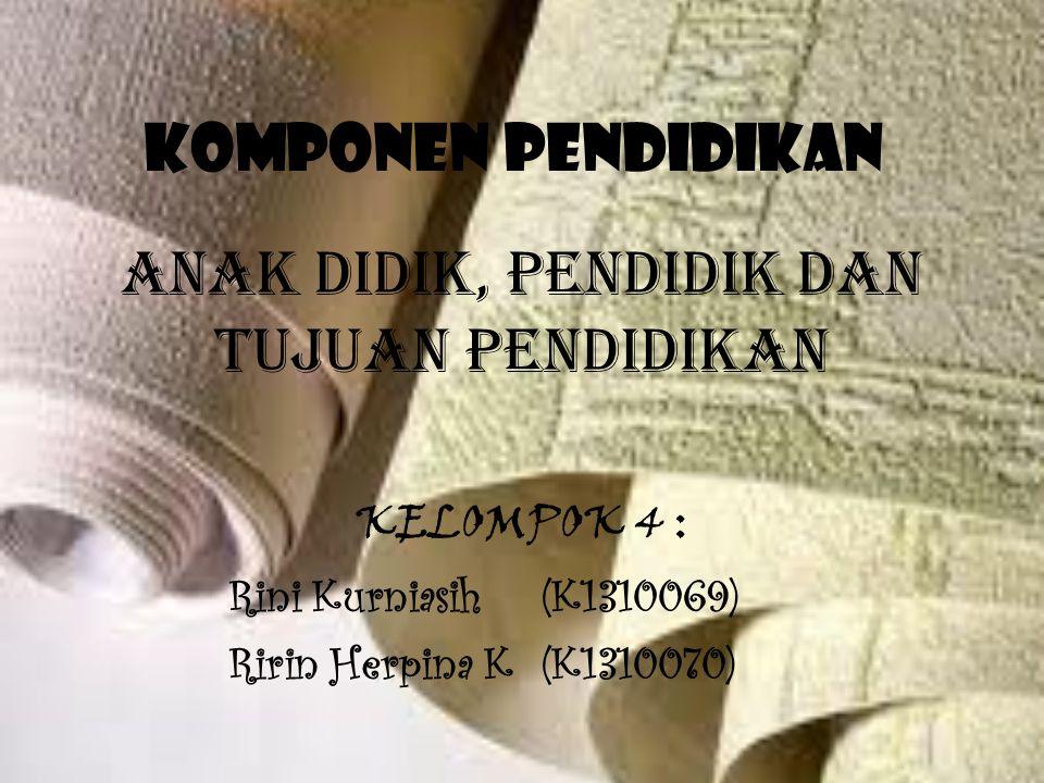 Komponen Pendidikan KELOMPOK 4 : Rini Kurniasih(K1310069) Ririn Herpina K(K1310070) ANAK DIDIK, PENDIDIK dan TUJUAN PENDIDIKAN