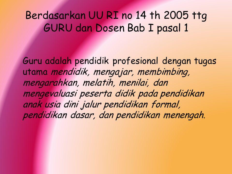 Berdasarkan UU RI no 14 th 2005 ttg GURU dan Dosen Bab I pasal 1 Guru adalah pendidik profesional dengan tugas utama mendidik, mengajar, membimbing, m