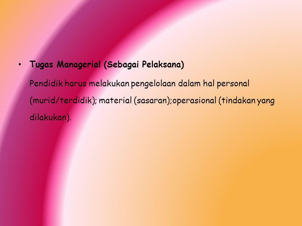 Tugas Managerial (Sebagai Pelaksana) Pendidik harus melakukan pengelolaan dalam hal personal (murid/terdidik); material (sasaran);operasional (tindaka