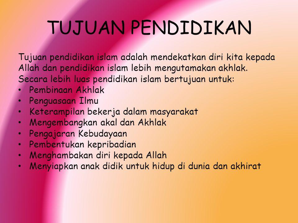 TUJUAN PENDIDIKAN Tujuan pendidikan islam adalah mendekatkan diri kita kepada Allah dan pendidikan islam lebih mengutamakan akhlak. Secara lebih luas
