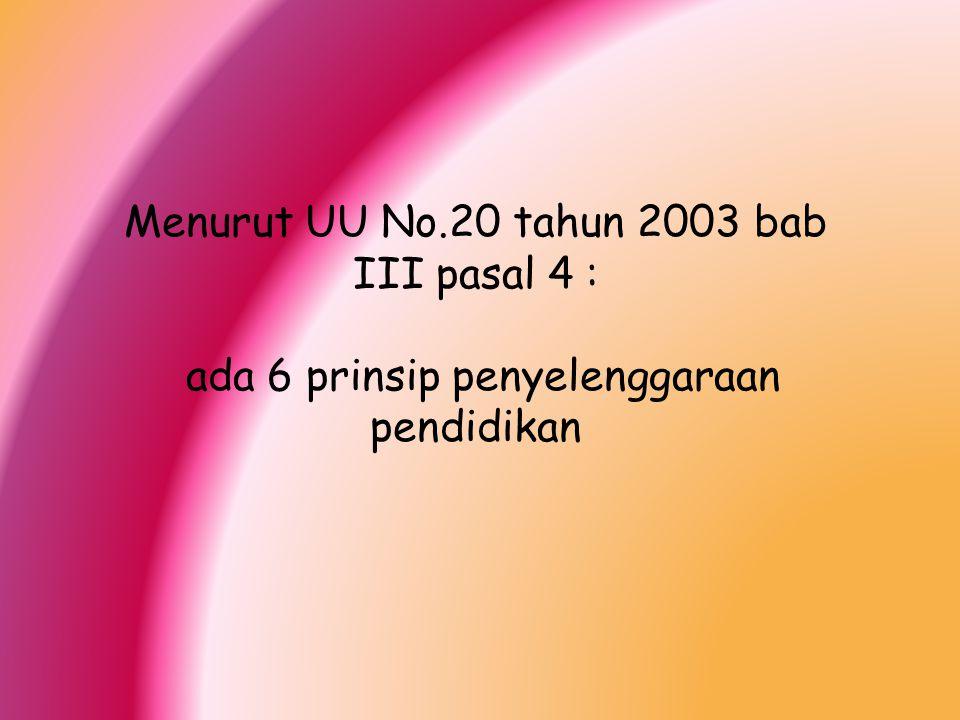 Menurut UU No.20 tahun 2003 bab III pasal 4 : ada 6 prinsip penyelenggaraan pendidikan