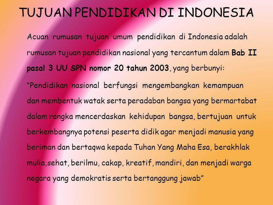 TUJUAN PENDIDIKAN DI INDONESIA Acuan rumusan tujuan umum pendidikan di Indonesia adalah rumusan tujuan pendidikan nasional yang tercantum dalam Bab II