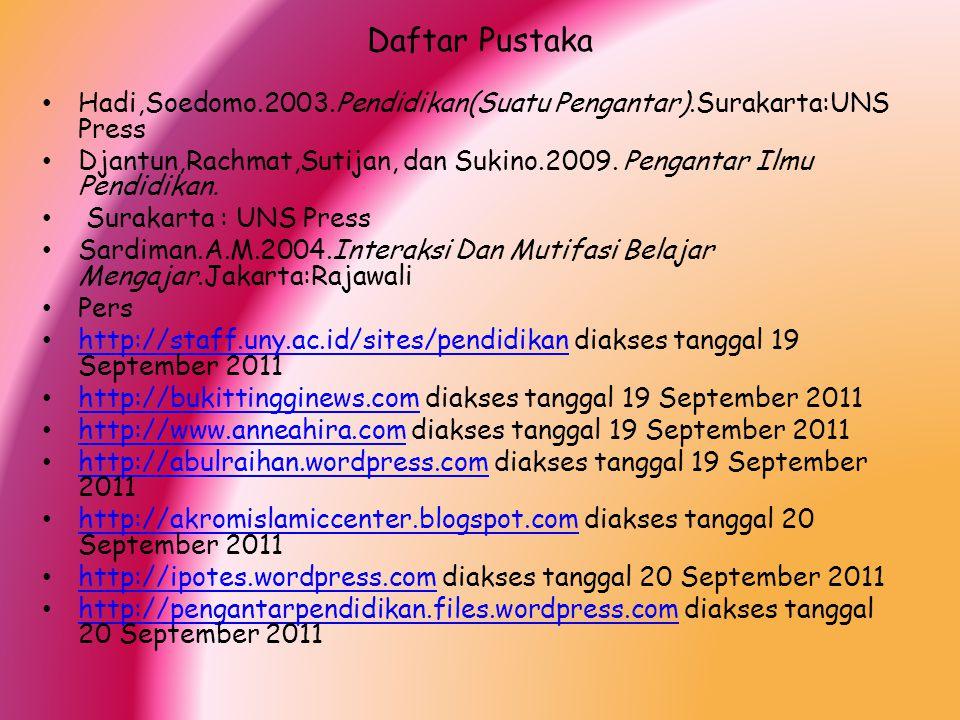 Daftar Pustaka Hadi,Soedomo.2003.Pendidikan(Suatu Pengantar).Surakarta:UNS Press Djantun,Rachmat,Sutijan, dan Sukino.2009. Pengantar Ilmu Pendidikan.