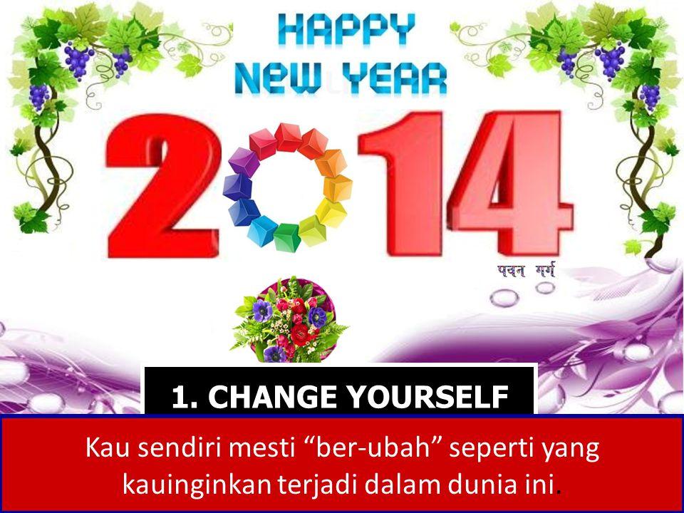"1. CHANGE YOURSELF Kau sendiri mesti ""ber-ubah"" seperti yang kauinginkan terjadi dalam dunia ini."