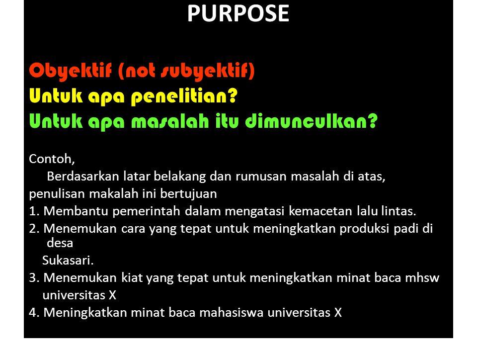 PURPOSE Obyektif (not subyektif) Untuk apa penelitian.