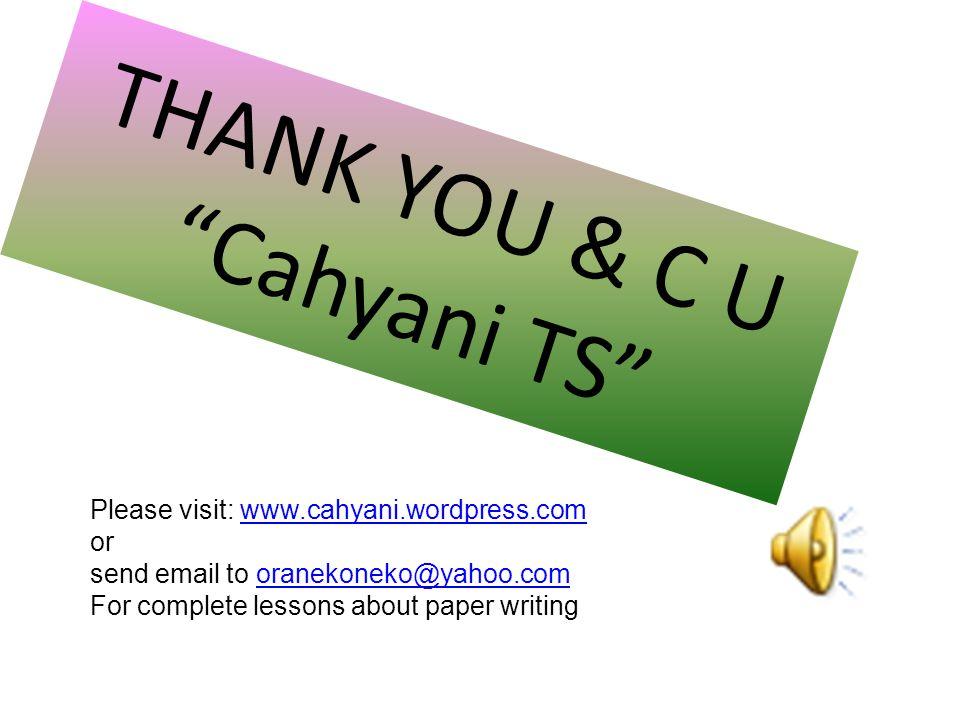 THANK YOU & C U Cahyani TS Please visit: www.cahyani.wordpress.com orwww.cahyani.wordpress.com send email to oranekoneko@yahoo.comoranekoneko@yahoo.com For complete lessons about paper writing