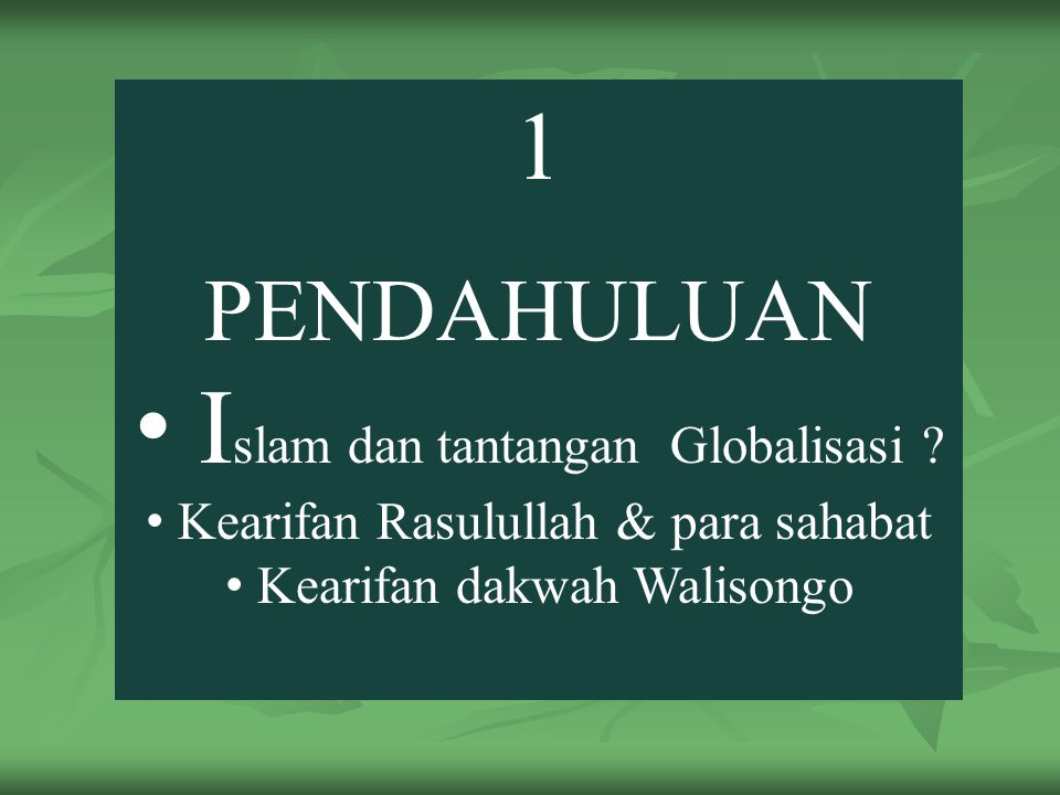 1 PENDAHULUAN I slam dan tantangan Globalisasi ? Kearifan Rasulullah & para sahabat Kearifan dakwah Walisongo