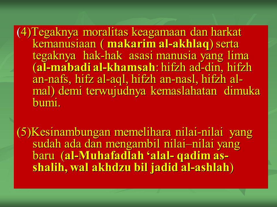 (4)Tegaknya moralitas keagamaan dan harkat kemanusiaan ( makarim al-akhlaq) serta tegaknya hak-hak asasi manusia yang lima (al-mabadi al-khamsah: hifzh ad-din, hifzh an-nafs, hifz al-aql, hifzh an-nasl, hifzh al- mal) demi terwujudnya kemaslahatan dimuka bumi.