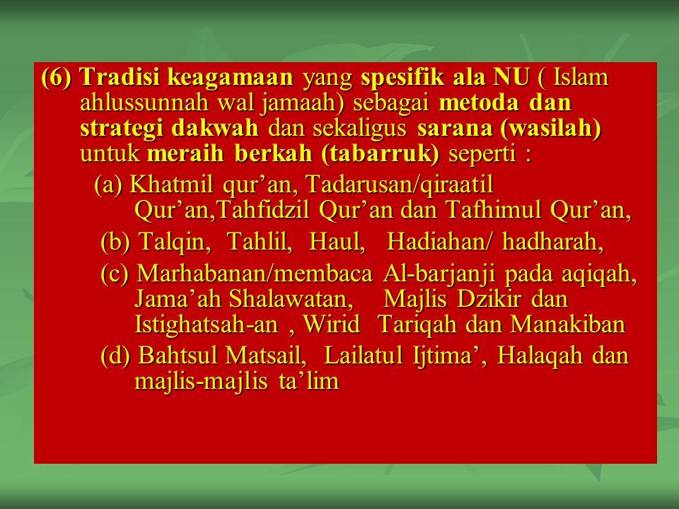 (6) Tradisi keagamaan yang spesifik ala NU ( Islam ahlussunnah wal jamaah) sebagai metoda dan strategi dakwah dan sekaligus sarana (wasilah) untuk meraih berkah (tabarruk) seperti : (a) Khatmil qur'an, Tadarusan/qiraatil Qur'an,Tahfidzil Qur'an dan Tafhimul Qur'an, (a) Khatmil qur'an, Tadarusan/qiraatil Qur'an,Tahfidzil Qur'an dan Tafhimul Qur'an, (b) Talqin, Tahlil, Haul, Hadiahan/ hadharah, (b) Talqin, Tahlil, Haul, Hadiahan/ hadharah, (c) Marhabanan/membaca Al-barjanji pada aqiqah, Jama'ah Shalawatan, Majlis Dzikir dan Istighatsah-an, Wirid Tariqah dan Manakiban (c) Marhabanan/membaca Al-barjanji pada aqiqah, Jama'ah Shalawatan, Majlis Dzikir dan Istighatsah-an, Wirid Tariqah dan Manakiban (d) Bahtsul Matsail, Lailatul Ijtima', Halaqah dan majlis-majlis ta'lim (d) Bahtsul Matsail, Lailatul Ijtima', Halaqah dan majlis-majlis ta'lim