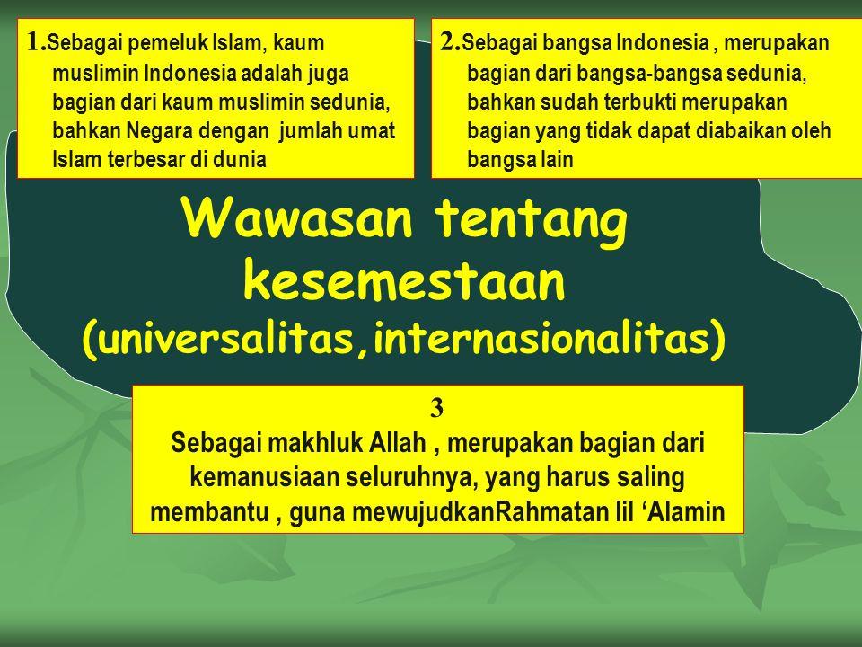 Wawasan tentang kesemestaan (universalitas,internasionalitas) 1. Sebagai pemeluk Islam, kaum muslimin Indonesia adalah juga bagian dari kaum muslimin