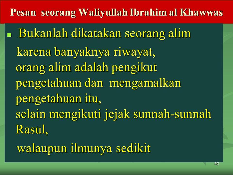 45 Pesan seorang Waliyullah Ibrahim al Khawwas Bukanlah dikatakan seorang alim Bukanlah dikatakan seorang alim karena banyaknya riwayat, orang alim adalah pengikut pengetahuan dan mengamalkan pengetahuan itu, selain mengikuti jejak sunnah-sunnah Rasul, karena banyaknya riwayat, orang alim adalah pengikut pengetahuan dan mengamalkan pengetahuan itu, selain mengikuti jejak sunnah-sunnah Rasul, walaupun ilmunya sedikit walaupun ilmunya sedikit