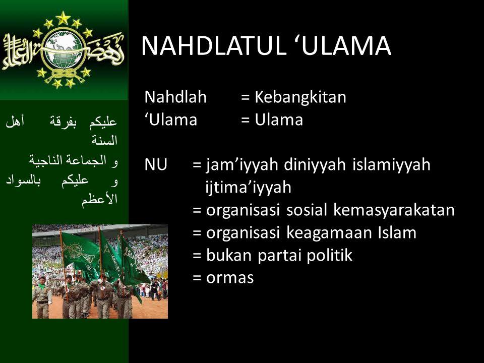 NAHDLATUL 'ULAMA Nahdlah = Kebangkitan 'Ulama= Ulama NU = jam'iyyah diniyyah islamiyyah ijtima'iyyah = organisasi sosial kemasyarakatan = organisasi k