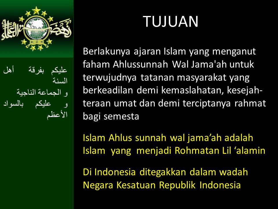 TUJUAN Berlakunya ajaran Islam yang menganut faham Ahlussunnah Wal Jama'ah untuk terwujudnya tatanan masyarakat yang berkeadilan demi kemaslahatan, ke