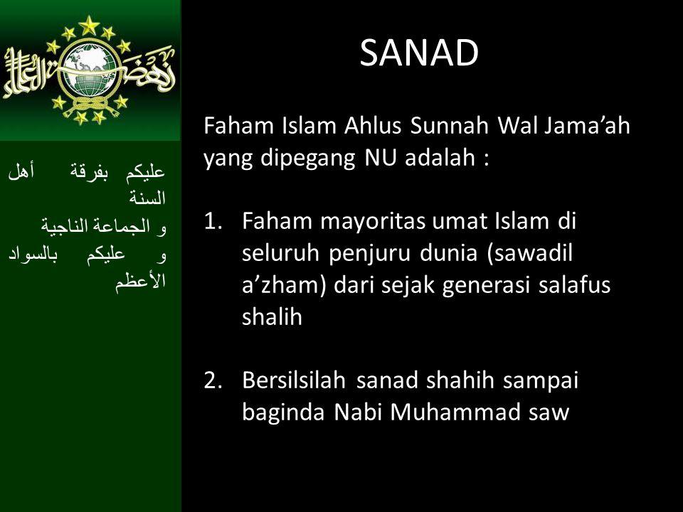 SANAD Faham Islam Ahlus Sunnah Wal Jama'ah yang dipegang NU adalah : 1.Faham mayoritas umat Islam di seluruh penjuru dunia (sawadil a'zham) dari sejak