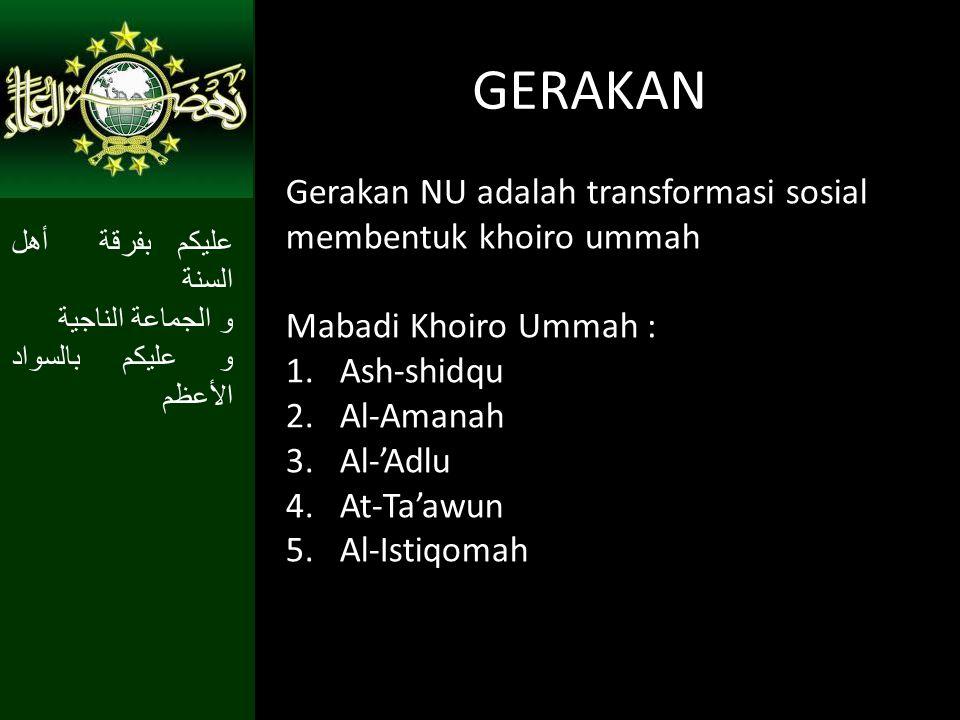 GERAKAN Gerakan NU adalah transformasi sosial membentuk khoiro ummah Mabadi Khoiro Ummah : 1.Ash-shidqu 2.Al-Amanah 3.Al-'Adlu 4.At-Ta'awun 5.Al-Istiqomah عليكم بفرقة أهل السنة و الجماعة الناجية و عليكم بالسواد الأعظم