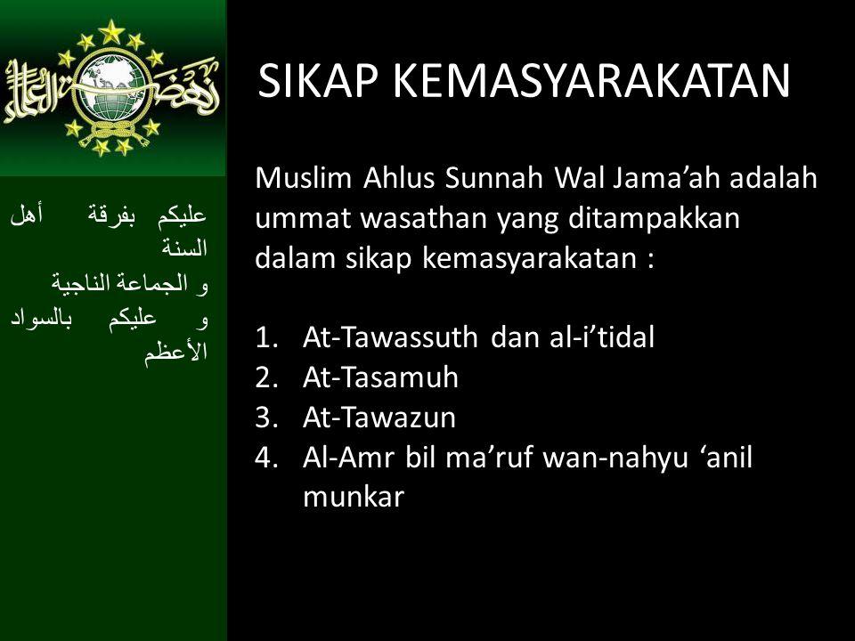 SIKAP KEMASYARAKATAN Muslim Ahlus Sunnah Wal Jama'ah adalah ummat wasathan yang ditampakkan dalam sikap kemasyarakatan : 1.At-Tawassuth dan al-i'tidal