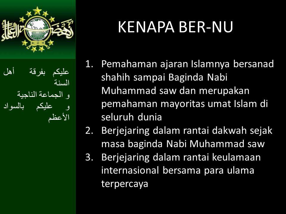 KENAPA BER-NU 1.Pemahaman ajaran Islamnya bersanad shahih sampai Baginda Nabi Muhammad saw dan merupakan pemahaman mayoritas umat Islam di seluruh dun