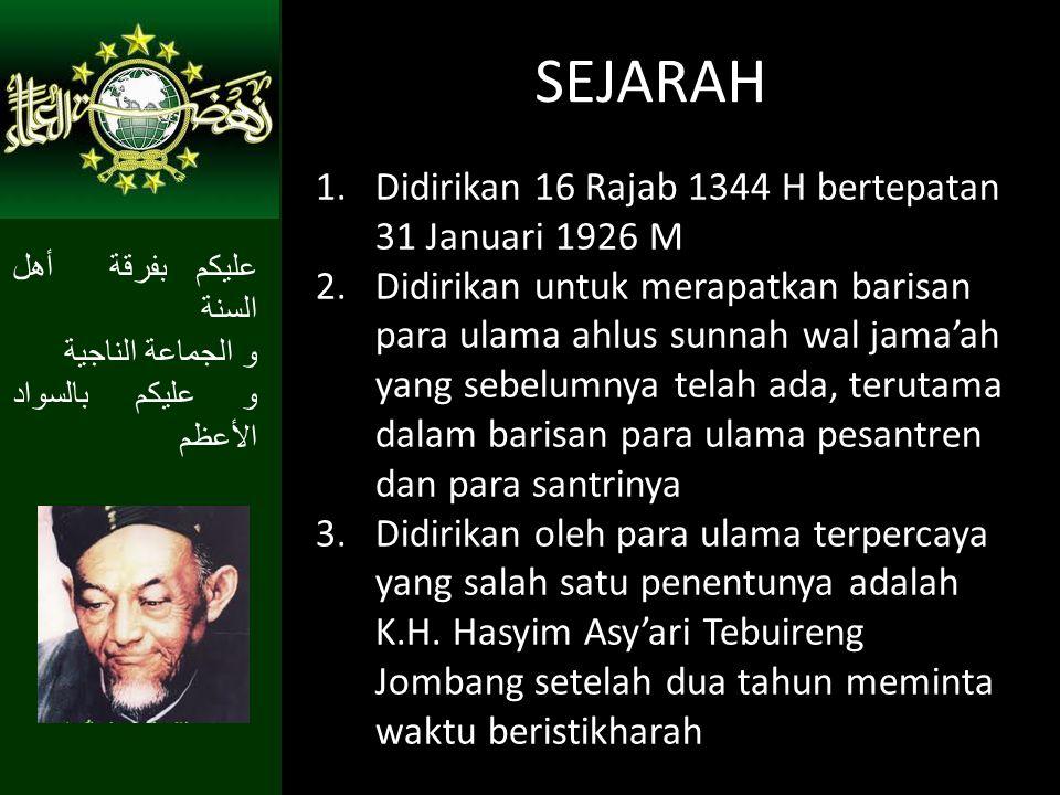 SEJARAH 1.Didirikan 16 Rajab 1344 H bertepatan 31 Januari 1926 M 2.Didirikan untuk merapatkan barisan para ulama ahlus sunnah wal jama'ah yang sebelumnya telah ada, terutama dalam barisan para ulama pesantren dan para santrinya 3.Didirikan oleh para ulama terpercaya yang salah satu penentunya adalah K.H.