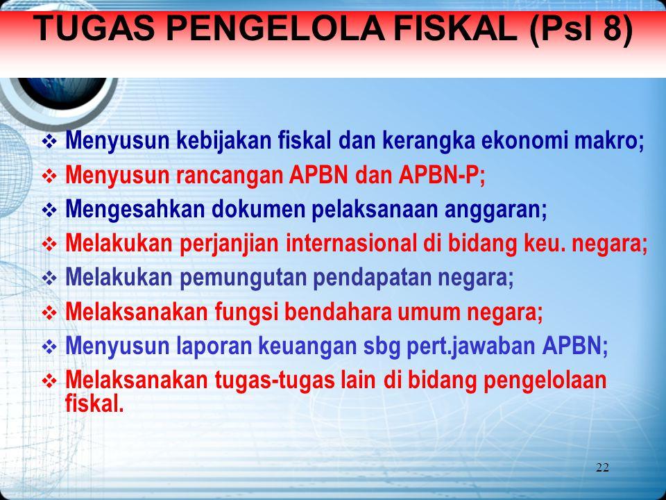 22 TUGAS PENGELOLA FISKAL (Psl 8)  Menyusun kebijakan fiskal dan kerangka ekonomi makro;  Menyusun rancangan APBN dan APBN-P;  Mengesahkan dokumen