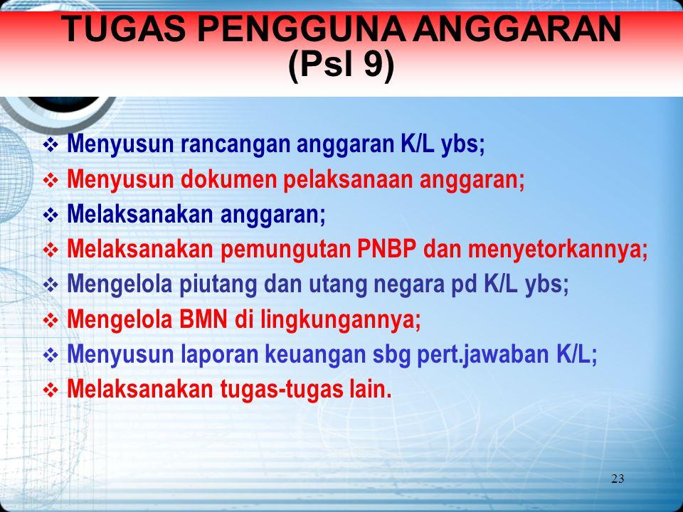 23 TUGAS PENGGUNA ANGGARAN (Psl 9)  Menyusun rancangan anggaran K/L ybs;  Menyusun dokumen pelaksanaan anggaran;  Melaksanakan anggaran;  Melaksan