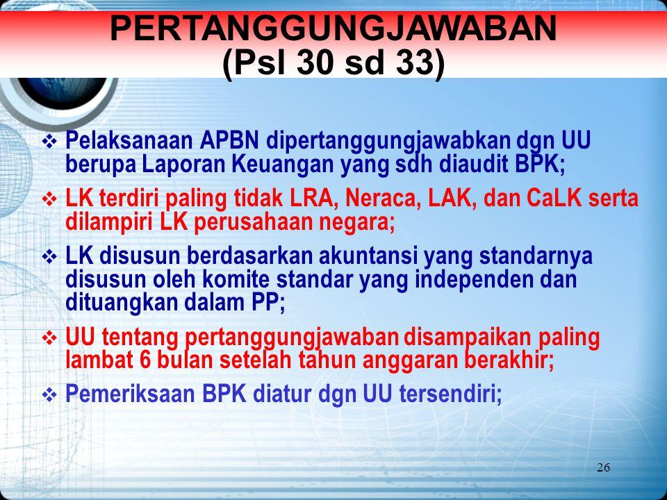 26 PERTANGGUNGJAWABAN (Psl 30 sd 33)  Pelaksanaan APBN dipertanggungjawabkan dgn UU berupa Laporan Keuangan yang sdh diaudit BPK;  LK terdiri paling