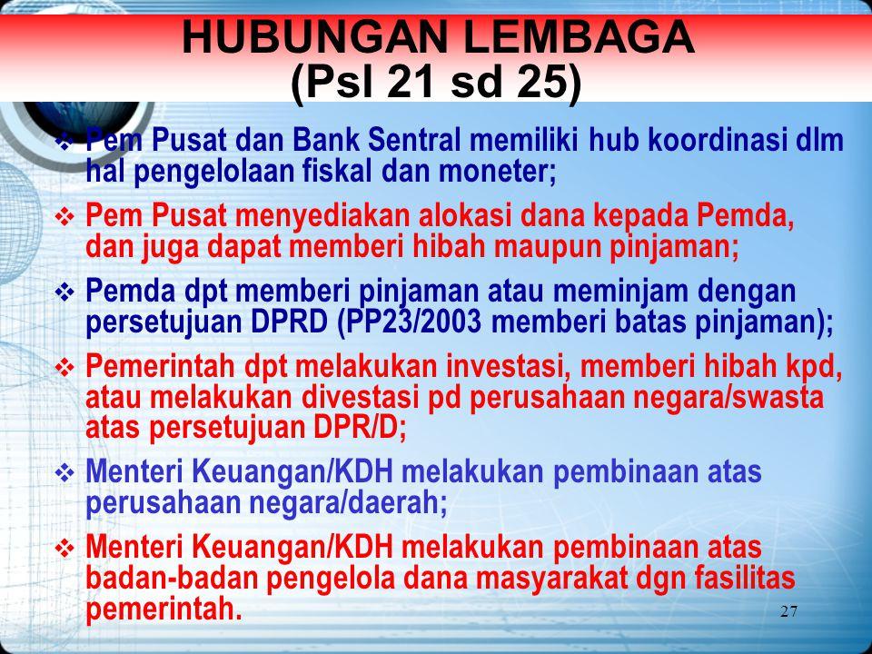 27 HUBUNGAN LEMBAGA (Psl 21 sd 25)  Pem Pusat dan Bank Sentral memiliki hub koordinasi dlm hal pengelolaan fiskal dan moneter;  Pem Pusat menyediaka