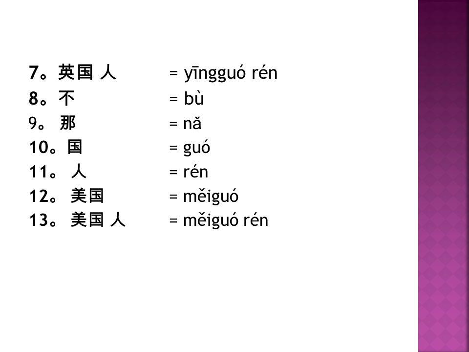 7 。英国 人 = yīngguó rén 8 。不 = bù 9 。 那 = n ǎ 10 。国 = guó 11 。 人 = rén 12 。 美国 = měiguó 13 。 美国 人 = měiguó rén