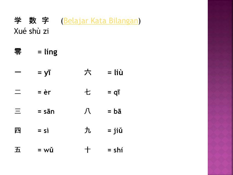 学 数 字 (Belajar Kata Bilangan)Belajar Kata Bilangan Xué shù zi 零 = líng 一 = yī 六 = liù 二 = èr 七 = qī 三 = sān 八 = bā 四 = sì 九 = ji ǔ 五 = w ǔ 十 = shí