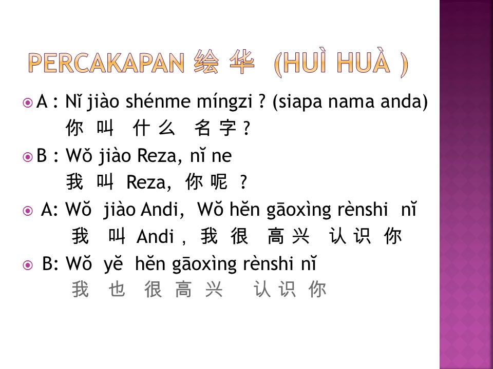  A : N ǐ jiào shénme míngzi ? (siapa nama anda) 你 叫 什 么 名 字 ?  B : W ǒ jiào Reza, nĭ ne 我 叫 Reza, 你 呢 ?  A: Wŏ jiào Andi, Wŏ hĕn gāoxìng rènshi nĭ