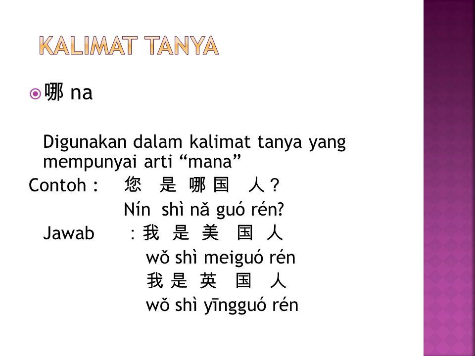 """ 哪 na Digunakan dalam kalimat tanya yang mempunyai arti """"mana"""" Contoh : 您 是 哪 国 人? Nín shì n ǎ guó rén? Jawab :我 是 美 国 人 w ǒ shì meiguó rén 我 是 英 国 人"""