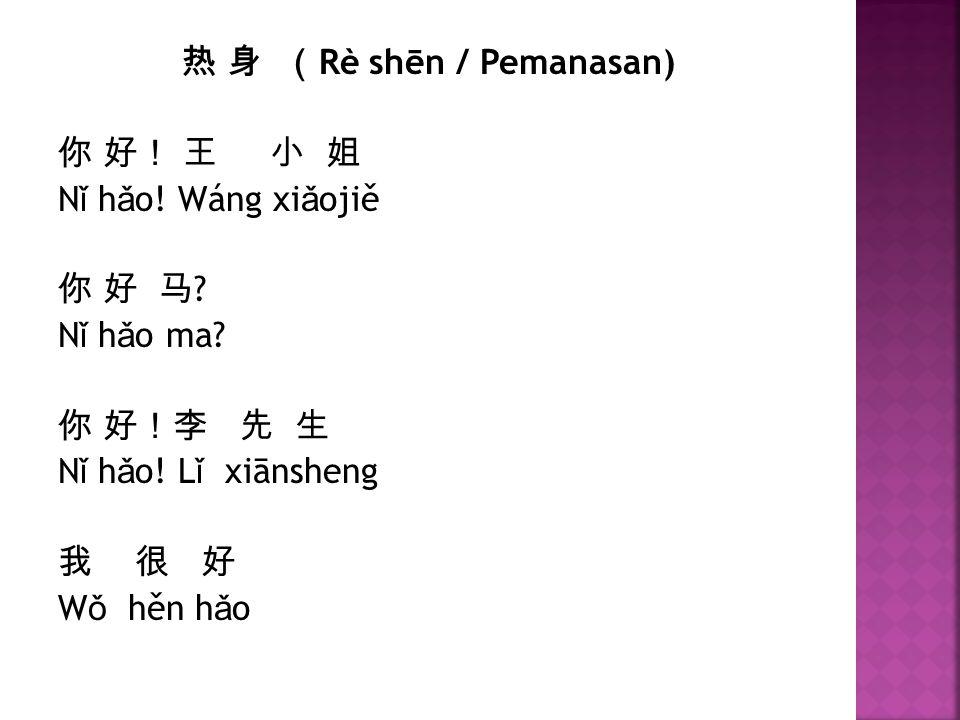 热 身 ( Rè shēn / Pemanasan) 你 好! 王 小 姐 N ǐ h ǎ o! Wáng xi ǎ ojiě 你 好 马 ? N ǐ h ǎ o ma? 你 好!李 先 生 N ǐ h ǎ o! L ǐ xiānsheng 我 很 好 W ǒ hěn h ǎ o
