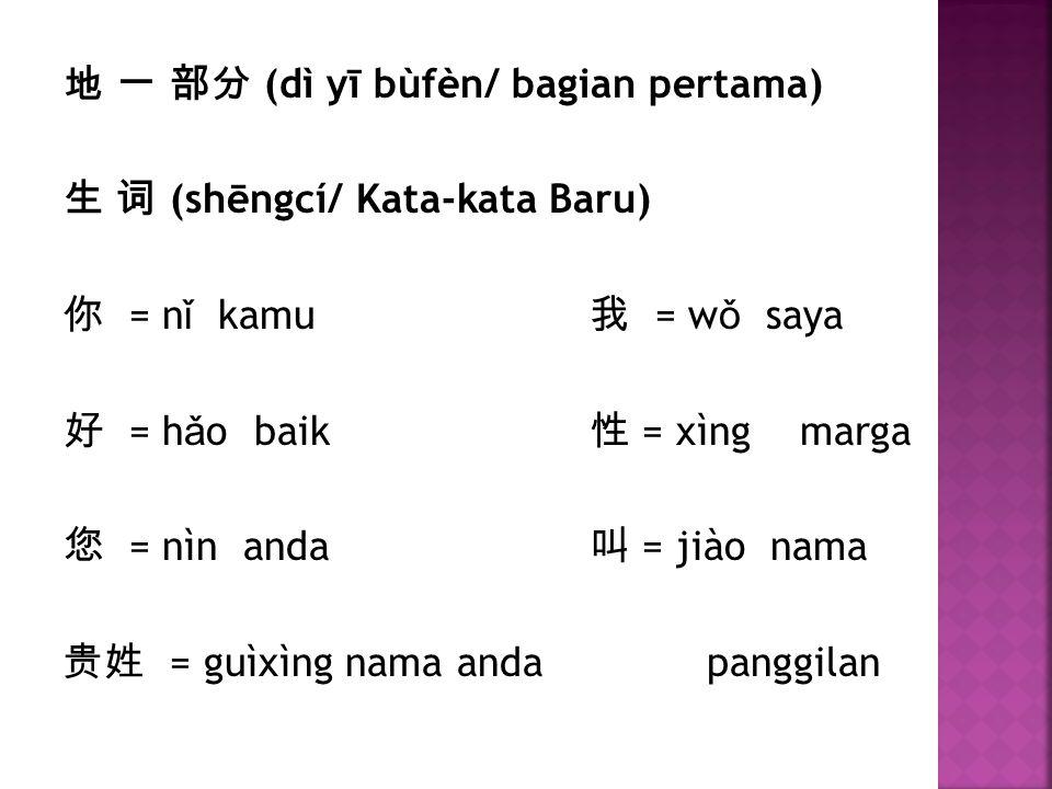 地 一 部分 (dì yī bùfèn/ bagian pertama) 生 词 (shēngcí/ Kata-kata Baru) 你 = n ǐ kamu 我 = w ǒ saya 好 = h ǎ o baik 性 = xìngmarga 您 = nìn anda 叫 = jiào nama 贵