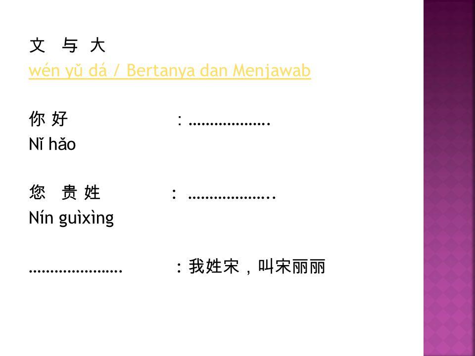 文 与 大 wén y ǔ dá / Bertanya dan Menjawab 你 好: ………………. N ǐ h ǎ o 您 贵 姓 : ……………….. Nín guìxìng …………………. : 我姓宋,叫宋丽丽