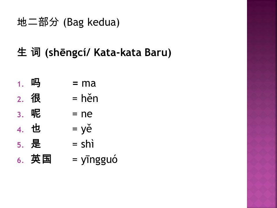 地二部分 (Bag kedua) 生 词 (shēngcí/ Kata-kata Baru) 1. 吗 = ma 2. 很 = hěn 3. 呢 = ne 4. 也 = yě 5. 是 = shì 6. 英国 = yīngguó