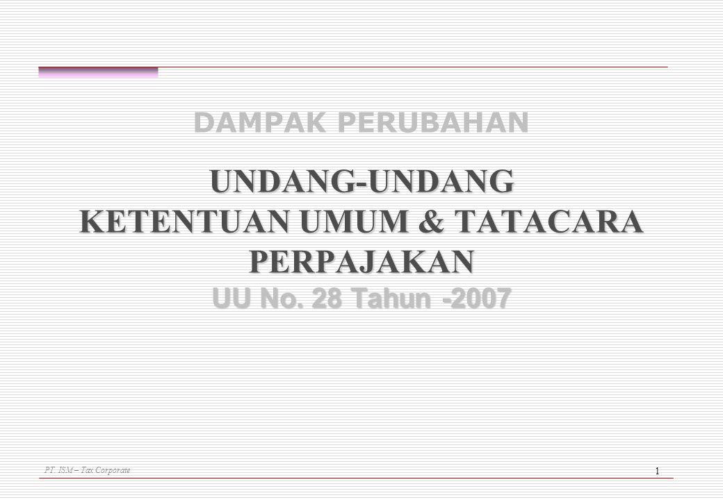 PT. ISM – Tax Corporate 1 UNDANG-UNDANG KETENTUAN UMUM & TATACARA PERPAJAKAN UU No. 28 Tahun -2007 DAMPAK PERUBAHAN UNDANG-UNDANG KETENTUAN UMUM & TAT