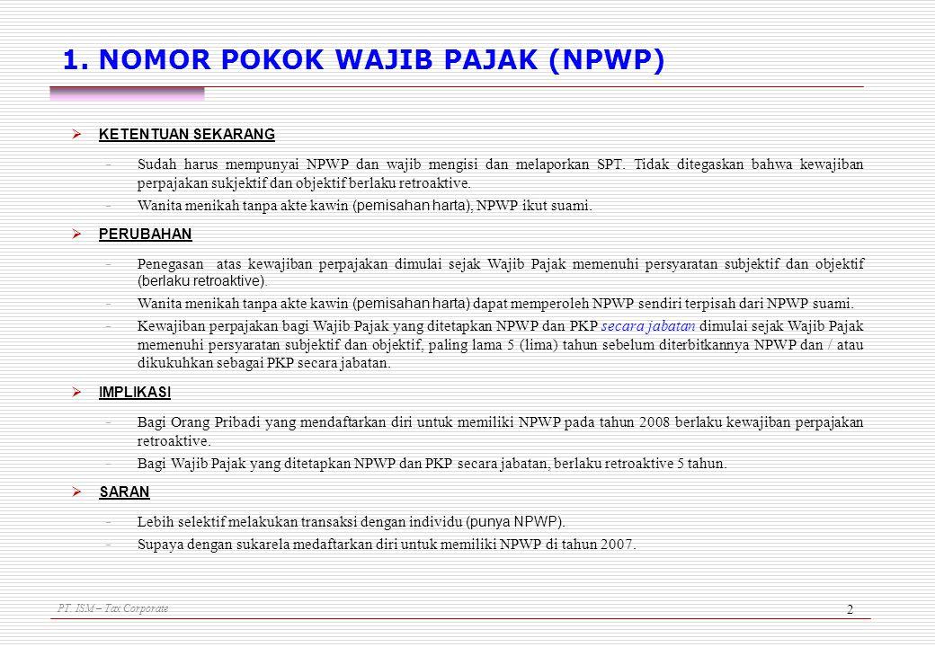 PT. ISM – Tax Corporate 2 1. NOMOR POKOK WAJIB PAJAK (NPWP)  KETENTUAN SEKARANG - Sudah harus mempunyai NPWP dan wajib mengisi dan melaporkan SPT. Ti