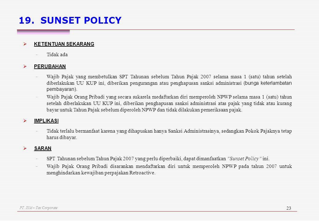 PT. ISM – Tax Corporate 23 19. SUNSET POLICY  KETENTUAN SEKARANG - Tidak ada  PERUBAHAN - Wajib Pajak yang membetulkan SPT Tahunan sebelum Tahun Paj